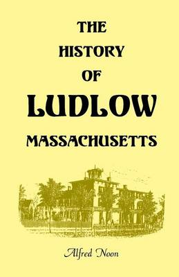 The History of Ludlow, Massachusetts: With Biographical Sketches of Leading Citizens, Reminiscences, Genealogies, Farm Histories, and an Account of the Centennial Celebration, June 1, 1874, 2nd Edition (Paperback)