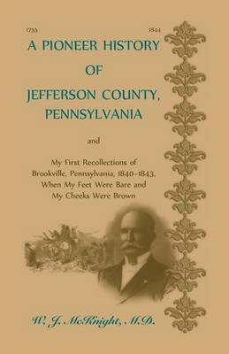 A Pioneer History of Jefferson County, Pennsylvania, and: My First Recollections of Brookville, Pennsylvania, 1840-1843, when my feet were bare and my cheeks were brown (Paperback)