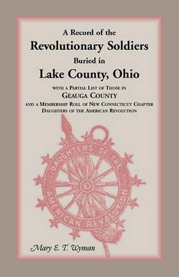 A Record of the Revolutionary Soldiers Buried in Lake County, Ohio, with a Partial List of Those in Geauga County and a Membership Roll of New Conne (Paperback)