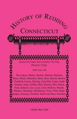 History of Redding, Connecticut--First Settlement to Present Time: With Notes on the Adams, Banks, Barlow, Bartlett, Bartram, Bates, Beach, Benedict, Betts, Burr, Burritt, Burton, Chatfield, Couch, Darling, Fairchild, Foster, Gold, Gorham, Gray, Griffin, (Paperback)