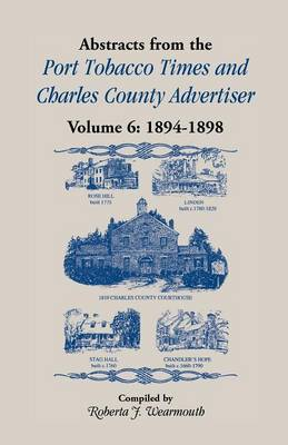 Abstracts from Port Tobacco Times and Charles County Advertiser: Volume 6, 1894-1898 (Paperback)