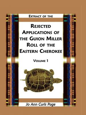 Extract of Rejected Applications of the Guion Miller Roll of the Eastern Cherokee, Volume 1 (Paperback)