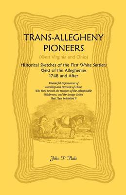 Trans-Allegheny Pioneers (West Virginia and Ohio): Historical Sketches of the First White Settlers West of the Alleghenies, 1748 and After (Paperback)