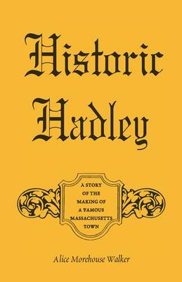 Historic Hadley: A Story of the Making of a Famous Massachusetts Town (Paperback)