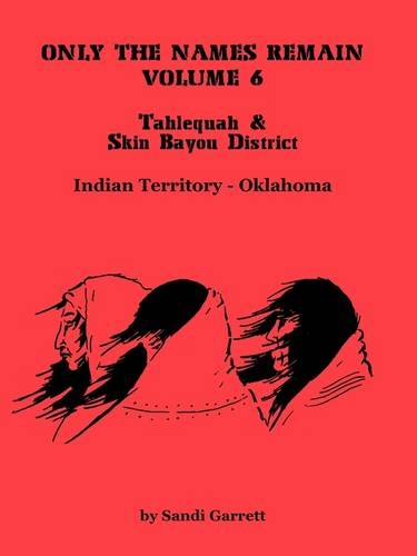 Only the Names Remain, Volume 6: Tahlequah and Skin Bayou District (Oklahoma) (Paperback)