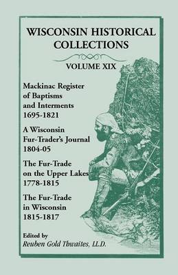 Wisconsin Historical Collections, Volume XIX: Mackinac Register of Baptisms and Interments, 1695-1821; A Wisconsin Fur-Trader's Journal, 1804-04; The (Paperback)