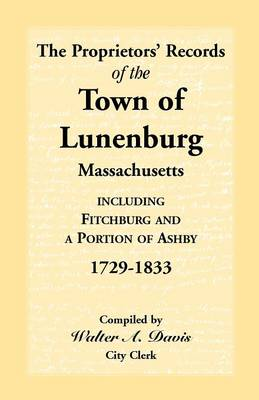 The Proprietors' Records of the Town of Lunenburg, Massachusetts, Including Fitchburg and a Portion of Ashby, 1729-1833 (Paperback)
