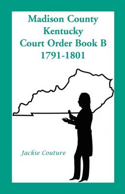 Madison County, Kentucky, Court Order Book B, 1791-1801 (Paperback)
