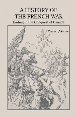 A History of the French War, Ending in the Conquest of Canada with a Preliminary Account of the Early Attempts at Colonization and Struggles for the Possession of the Continent (Paperback)