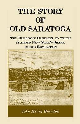 The Story of Old Saratoga: The Burgoyne Campaign, to Which Is Added New York's Share in the Revolution (Paperback)