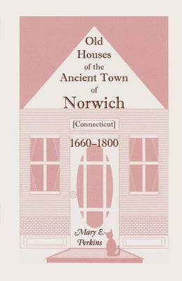 Old Houses of the Ancient Town of Norwich [Connecticut] 1660-1800, with Maps, Illustrations, Portraits and Genealogies (Paperback)