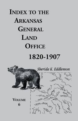 Index to the Arkansas General Land Office, 1820-1907, Volume Six: Covering the Counties of Hempstead, Howard, Nevada and Little River Counties (Paperback)