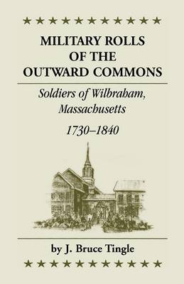 Military Rolls of the Outward Commons: Soldiers of Wilbraham, Massachusetts, 1730-1840 (Paperback)