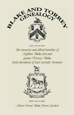 Blake and Torrey Genealogy: The Ancestry and Allied Families Nathan Blake 3rd and Susan (Torrey) Blake, Early Residents of East Corinth, Vermont (Paperback)
