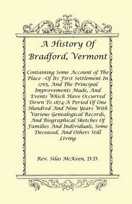 A History of Bradford, Vermont - Of Its First Settlement in 1765, and the Principal Improvements Made, and Events Which Have Occurred Down to 1874-A Period of One Hundred and Nine Years with Various Genealogical Records, and Biographical Sketches of Famil (Paperback)