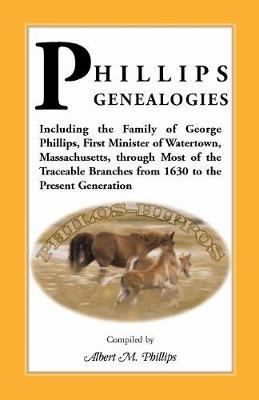 Phillips Genealogies; Including the Family of George Phillips, First Minister of Watertown, Massachusetts, Through Most of the Traceable Branches from (Paperback)