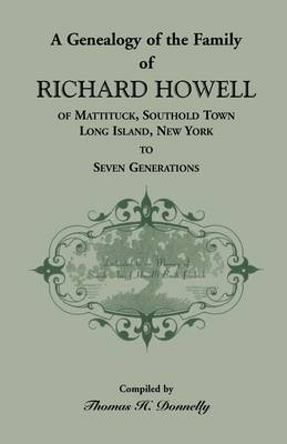 A Genealogy of the Family of Richard Howell of Mattituck, Southold Town, Long Island, New York to Seven Generations (Paperback)
