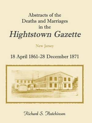 Abstracts of the Deaths and Marriages in the Hightstown Gazette, 18 April 1861-28 December 1871 (Paperback)