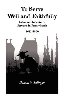 To Serve Well and Faithfully: Labor and Indentured Servants in Pennsylvania, 1682-1800 (Paperback)