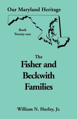 Our Maryland Heritage, Book 21: Fisher and Beckwith Families of Montgomery County, Maryland - Our Maryland Heritage (Paperback)