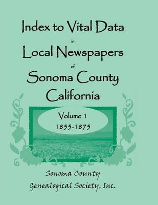 Index to Vital Data in Local Newspapers of Sonoma County, California, Volume I: 1855-1875 (Paperback)