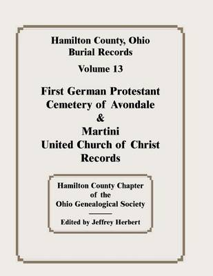 Hamilton County, Ohio, Burial Records, Vol. 13: First German Protestant Cemetery of Avondale & Martini United Church of Christ Records (Paperback)