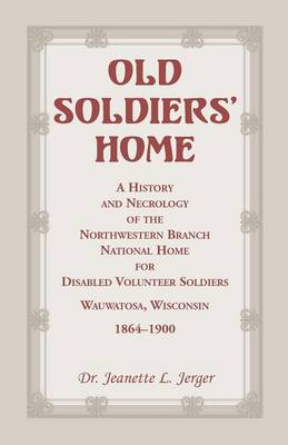 Old Soldiers' Home: A History and Necrology of the Northwestern Branch, National Home for Disabled Volunteer Soldiers, Wauwatosa, Wisconsi (Paperback)