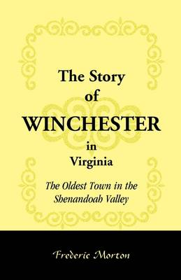 The Story of Winchester in Virginia: The Oldest Town in the Shenandoah Valley (Paperback)