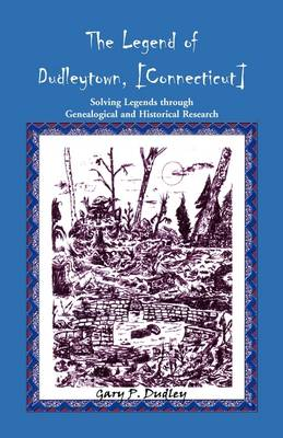The Legend of Dudleytown [Connecticut] Solving Legends Through Genealogical and Historical Research (Paperback)