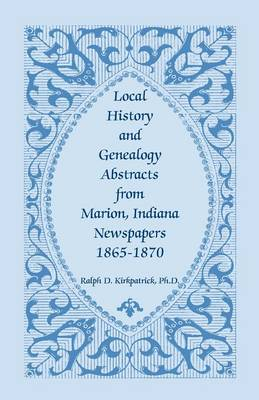 Local History and Genealogy Abstracts from Marion, Indiana, Newspapers, 1865-1870 (Paperback)