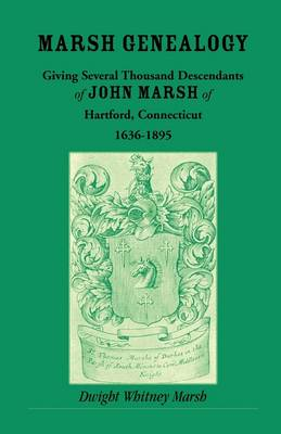 Marsh Genealogy. Giving Several Thousand Descendants of John Marsh of Hartford, Conn., 1636-1895. Also Including Some Account of the English Marshes, and a Sketch of the Marsh Family Association of America (Paperback)