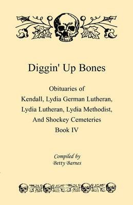 Diggin' Up Bones, Book IV: Obituaries of Kendall Lydia German Lutheran, Lydia Lutheran, Lydia Methodist, and Shockey Cemeteries -Located in Grant, Hamilton and Wichita County, Kansas (Paperback)