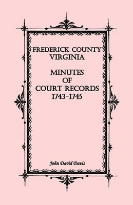 Frederick County, Virginia Minutes of Court Records, 1743-1745 (Paperback)