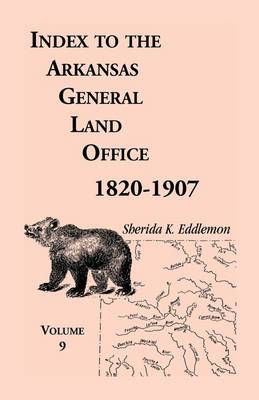 Index to the Arkansas General Land Office 1820-1907, Volume Nine: Covering the Counties of Scott, Logan, Montgomery, Pike, Sevier and Polk (Paperback)