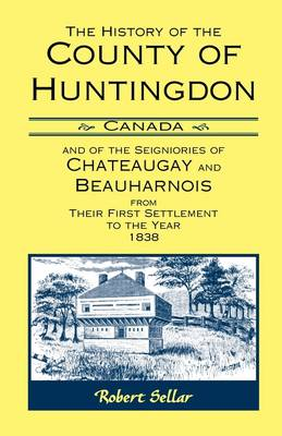 The History of the County of Huntingdon [Canada] and of the Seigniories of Chateaugay and Beauharnois from Their First Settlement to the Year 1838 (Paperback)