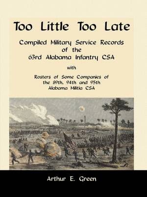 Too Little Too Late: Compiled Military Service Records of the 63rd Alabama Infantry CSA with Rosters of Some Companies of the 89th, 94th and 95th Alabama Militia CSA (Paperback)