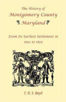 The History of Montgomery County, Maryland, from Its Earliest Settlement in 1650 to 1879 (Paperback)