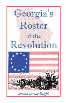 Georgia's Roster of the Revolution: Containing a List of the State's Defenders; Officers and Men; Soldiers and Sailors; Partisans and Regulars; Whether Enlisted from Georgia or Settled in Georgia After the Close of Hostilities (Paperback)