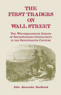 The First Traders on Wall Street: The Wiechquaeskeck Indians of Southwestern Connecticut in the Seventeenth Century (Paperback)