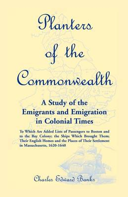 Planters of the Commonwealth: A Study of the Emigrants and Emigration in Colonial Times: To Which Are Added Lists of Passengers to Boston and to the Bay Colony; The Ships Which Brought Them; Their English Homes and the Places of Their Settlement in Massac (Paperback)