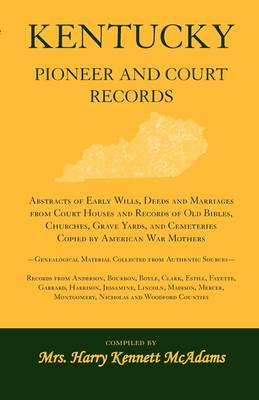 Kentucky Pioneer and Court Records: Abstracts of Early Wills, Deeds and Marriages from Court Houses and Records of Old Bibles, Churches, Grave Yards, and Cemeteries Copied by American War Mothers-Genealogical Material Collected from Authentic Sources-Reco (Paperback)