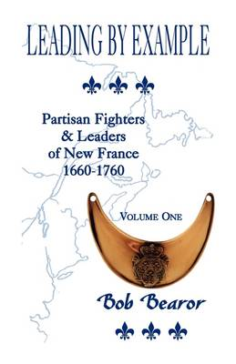 Leading by Example, Partisan Fighters & Leaders of New France, 1660-1760: Volume One (Paperback)