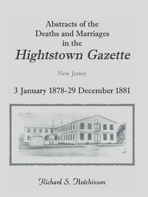 Abstracts of the Deaths and Marriages in the Hightstown Gazette, 3 January 1878-29 December 1881 (Paperback)