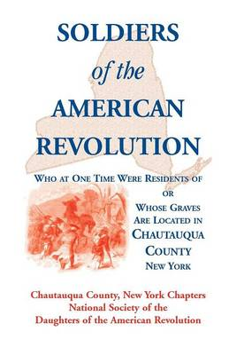 Soldiers of the American Revolution Who at One Time Were Residents Of, or Whose Graves Are Located in Chautauqua County, New York (Paperback)