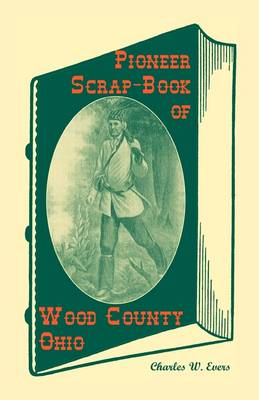 Pioneer Scrap-Book of Wood County, Ohio, and the Maumee Valley (Paperback)