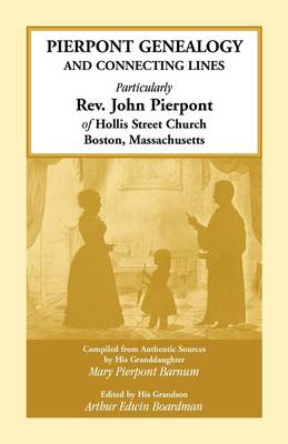 Pierpont Genealogy and Connecting Lines, Particularly REV. John Pierpont of Hollis Street Church Boston, Massachusetts (Paperback)