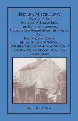 Indiana Miscellany: Consisting of Sketches of Indian Life, the Early Settlements, Customs, and Hardships of the People, and the Introduction of the Gospel and of Schools. Together with Biographical Notices of the Pioneer Methodist Preachers of the State (Paperback)
