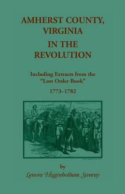 Amherst County, Virginia, in the Revolution: Including Extracts from the Lost Order Book 1773-1782 (Paperback)