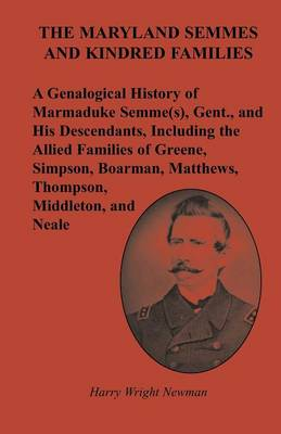 The Maryland Semmes and Kindred Families: A Genealogical History of Marmaduke Semme(s), Gent., and His Descendants, Including the Allied Families of Greene, Simpson, Boarman, Matthews, Thompson, Middleton, and Neale (Paperback)