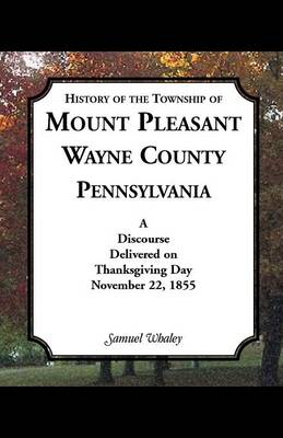 History of the Township of Mount Pleasant, Wayne County, Pennsylvania: A Discourse Delivered on Thanksgiving Day, November 22, 1855 (Paperback)